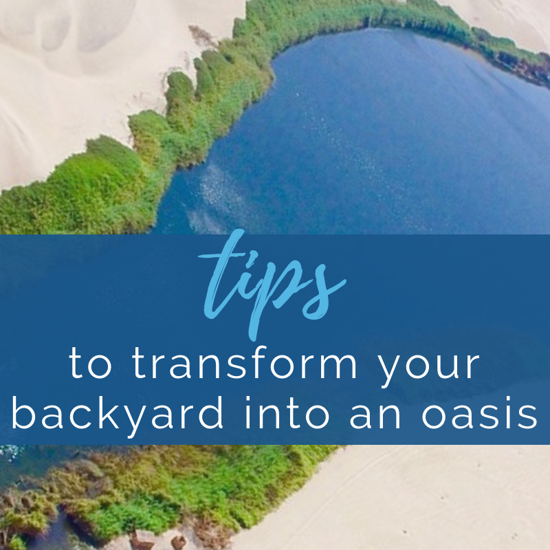 6 Tips to Transform your backyard into an Oasis